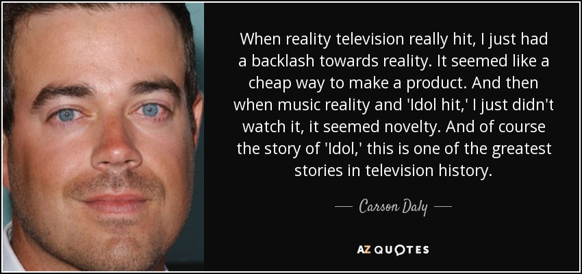 When reality television really hit, I just had a backlash towards reality. It seemed like a cheap way to make a product. And then when music reality and 'Idol hit,' I just didn't watch it, it seemed novelty. And of course the story of 'Idol,' this is one of the greatest stories in television history. - Carson Daly