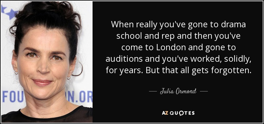 When really you've gone to drama school and rep and then you've come to London and gone to auditions and you've worked, solidly, for years. But that all gets forgotten. - Julia Ormond