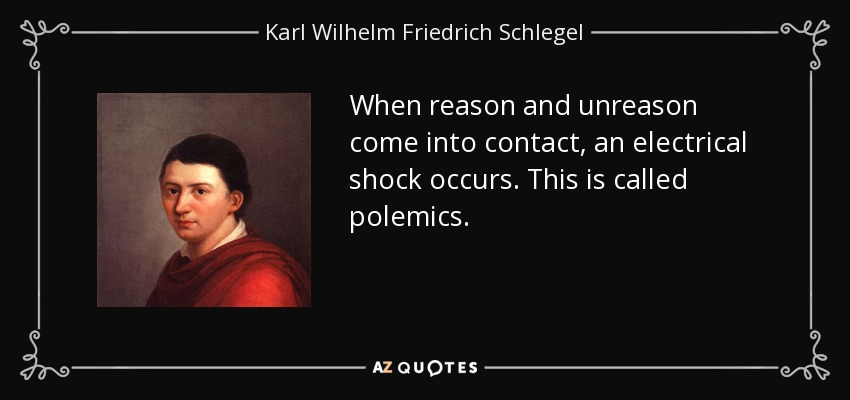When reason and unreason come into contact, an electrical shock occurs. This is called polemics. - Karl Wilhelm Friedrich Schlegel