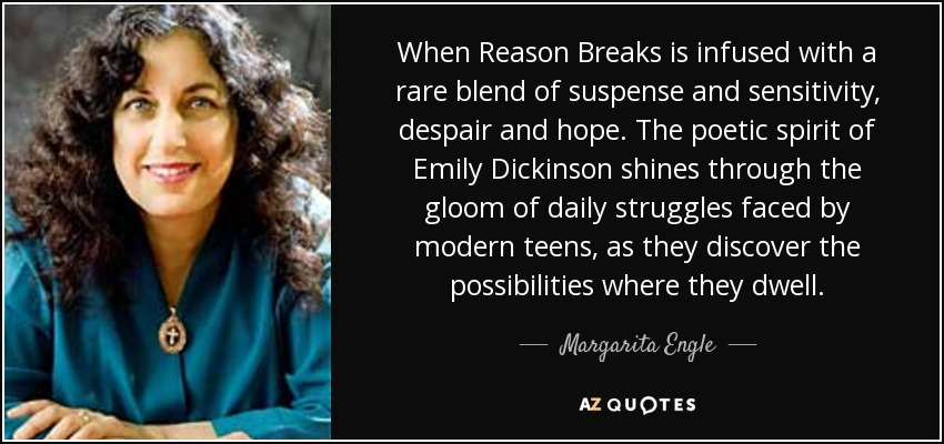 When Reason Breaks is infused with a rare blend of suspense and sensitivity, despair and hope. The poetic spirit of Emily Dickinson shines through the gloom of daily struggles faced by modern teens, as they discover the possibilities where they dwell. - Margarita Engle