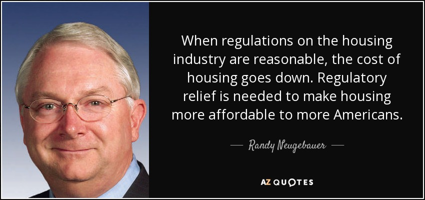 When regulations on the housing industry are reasonable, the cost of housing goes down. Regulatory relief is needed to make housing more affordable to more Americans. - Randy Neugebauer