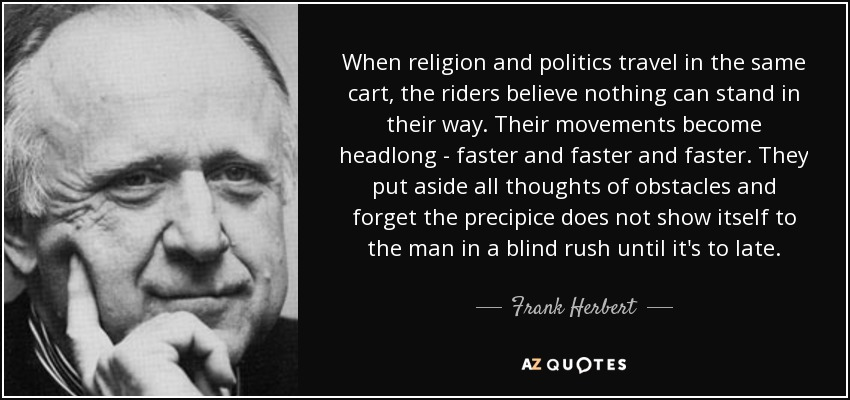 When religion and politics travel in the same cart, the riders believe nothing can stand in their way. Their movements become headlong - faster and faster and faster. They put aside all thoughts of obstacles and forget the precipice does not show itself to the man in a blind rush until it's to late. - Frank Herbert