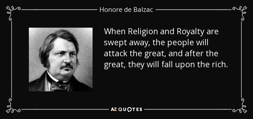 When Religion and Royalty are swept away, the people will attack the great, and after the great, they will fall upon the rich. - Honore de Balzac