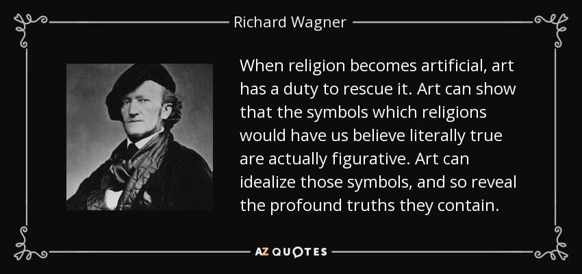 When religion becomes artificial, art has a duty to rescue it. Art can show that the symbols which religions would have us believe literally true are actually figurative. Art can idealize those symbols, and so reveal the profound truths they contain. - Richard Wagner