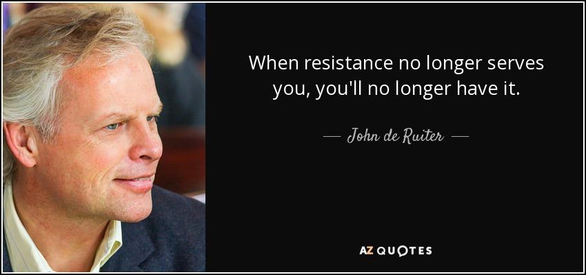 When resistance no longer serves you, you'll no longer have it. - John de Ruiter