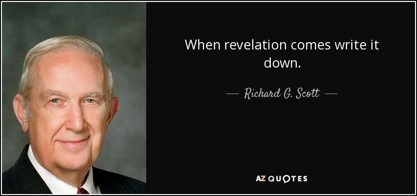 When revelation comes write it down. - Richard G. Scott