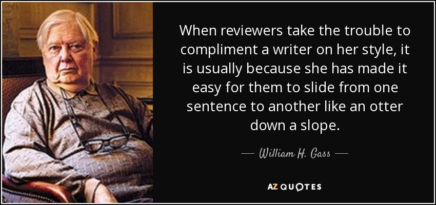 When reviewers take the trouble to compliment a writer on her style, it is usually because she has made it easy for them to slide from one sentence to another like an otter down a slope. - William H. Gass