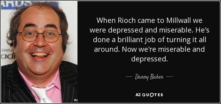 When Rioch came to Millwall we were depressed and miserable. He's done a brilliant job of turning it all around. Now we're miserable and depressed. - Danny Baker