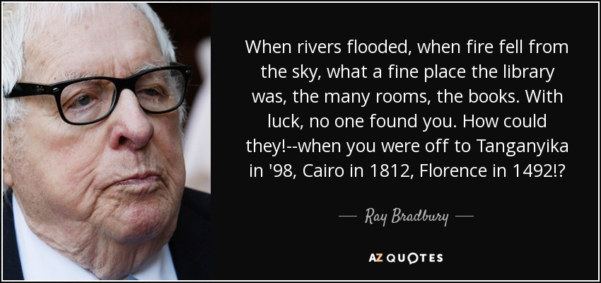 When rivers flooded, when fire fell from the sky, what a fine place the library was, the many rooms, the books. With luck, no one found you. How could they!--when you were off to Tanganyika in '98, Cairo in 1812, Florence in 1492!? - Ray Bradbury