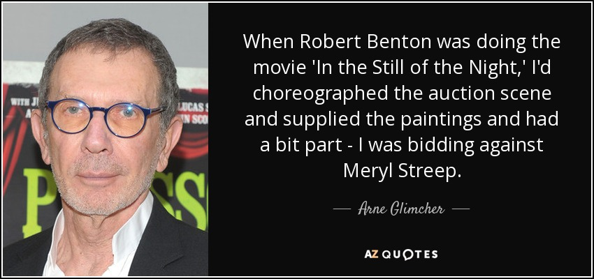 When Robert Benton was doing the movie 'In the Still of the Night,' I'd choreographed the auction scene and supplied the paintings and had a bit part - I was bidding against Meryl Streep. - Arne Glimcher