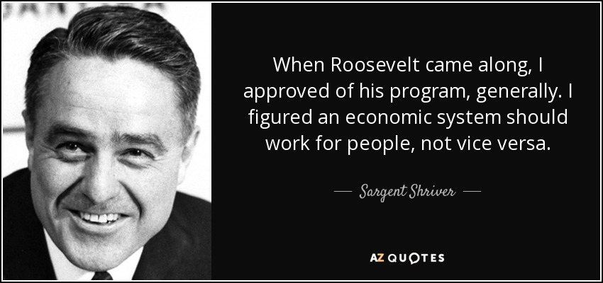 When Roosevelt came along, I approved of his program, generally. I figured an economic system should work for people, not vice versa. - Sargent Shriver