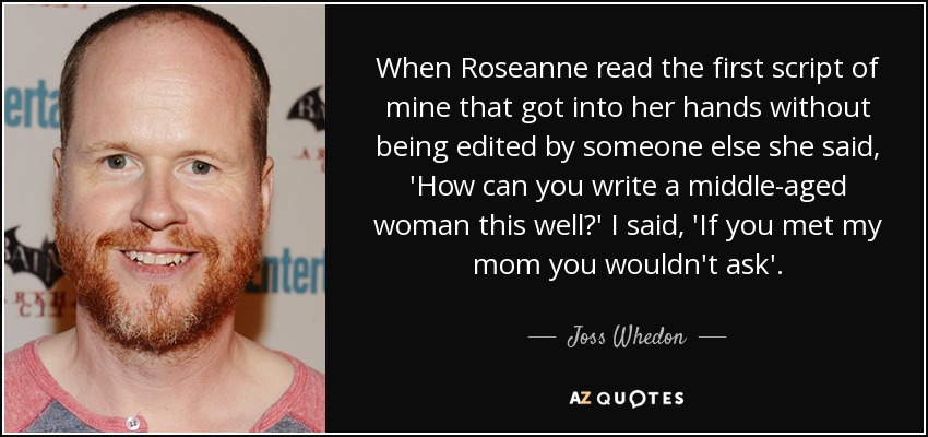 When Roseanne read the first script of mine that got into her hands without being edited by someone else she said, 'How can you write a middle-aged woman this well?' I said, 'If you met my mom you wouldn't ask'. - Joss Whedon
