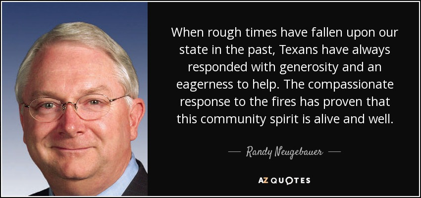 When rough times have fallen upon our state in the past, Texans have always responded with generosity and an eagerness to help. The compassionate response to the fires has proven that this community spirit is alive and well. - Randy Neugebauer