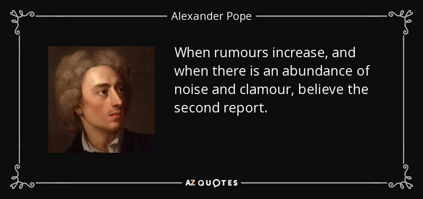 When rumours increase, and when there is an abundance of noise and clamour, believe the second report. - Alexander Pope