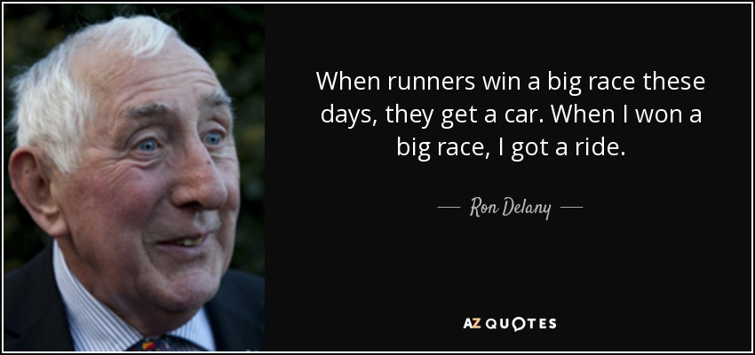 When runners win a big race these days, they get a car. When I won a big race, I got a ride. - Ron Delany