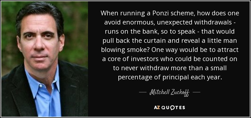 When running a Ponzi scheme, how does one avoid enormous, unexpected withdrawals - runs on the bank, so to speak - that would pull back the curtain and reveal a little man blowing smoke? One way would be to attract a core of investors who could be counted on to never withdraw more than a small percentage of principal each year. - Mitchell Zuckoff