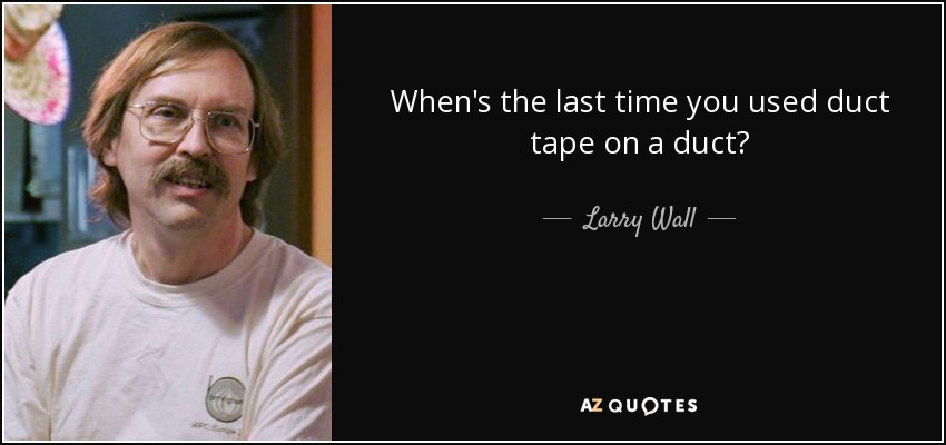 When's the last time you used duct tape on a duct? - Larry Wall