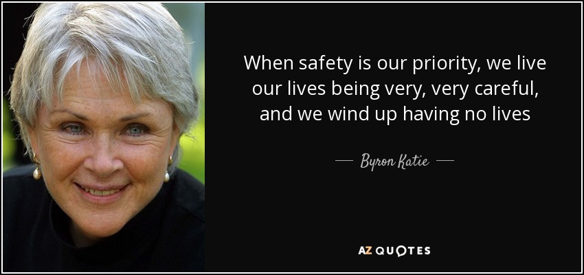 When safety is our priority, we live our lives being very, very careful, and we wind up having no lives - Byron Katie