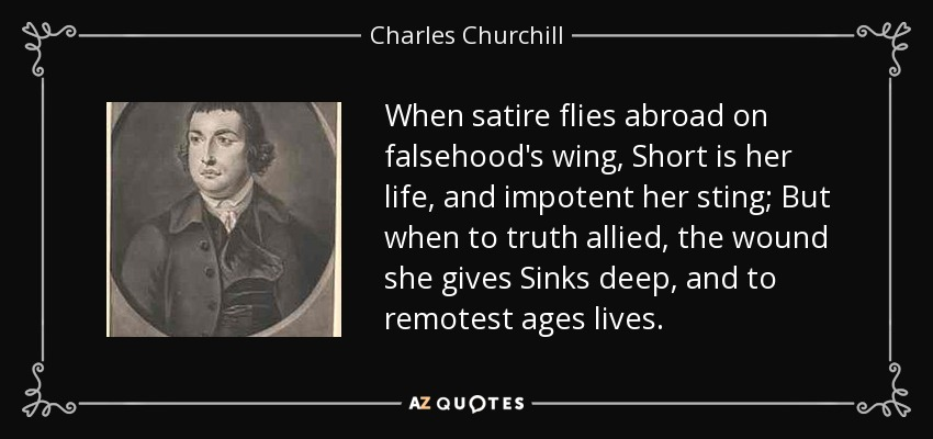 When satire flies abroad on falsehood's wing, Short is her life, and impotent her sting; But when to truth allied, the wound she gives Sinks deep, and to remotest ages lives. - Charles Churchill