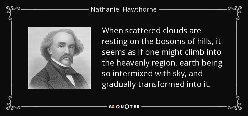 When scattered clouds are resting on the bosoms of hills, it seems as if one might climb into the heavenly region, earth being so intermixed with sky, and gradually transformed into it. - Nathaniel Hawthorne