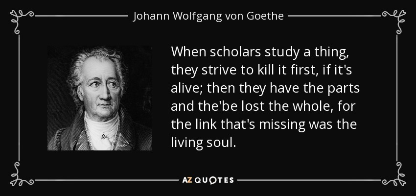 When scholars study a thing, they strive to kill it first, if it's alive; then they have the parts and the'be lost the whole, for the link that's missing was the living soul. - Johann Wolfgang von Goethe