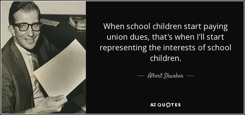 When school children start paying union dues, that's when I'll start representing the interests of school children. - Albert Shanker