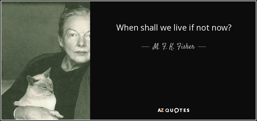 When shall we live if not now? - M. F. K. Fisher