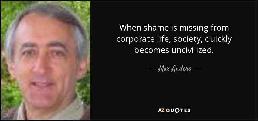 When shame is missing from corporate life, society, quickly becomes uncivilized. - Max Anders