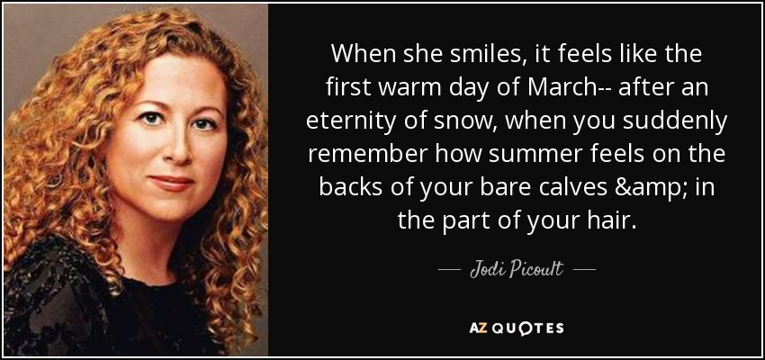 When she smiles, it feels like the first warm day of March-- after an eternity of snow, when you suddenly remember how summer feels on the backs of your bare calves & in the part of your hair. - Jodi Picoult