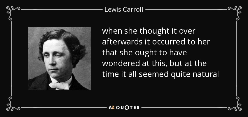 when she thought it over afterwards it occurred to her that she ought to have wondered at this, but at the time it all seemed quite natural - Lewis Carroll