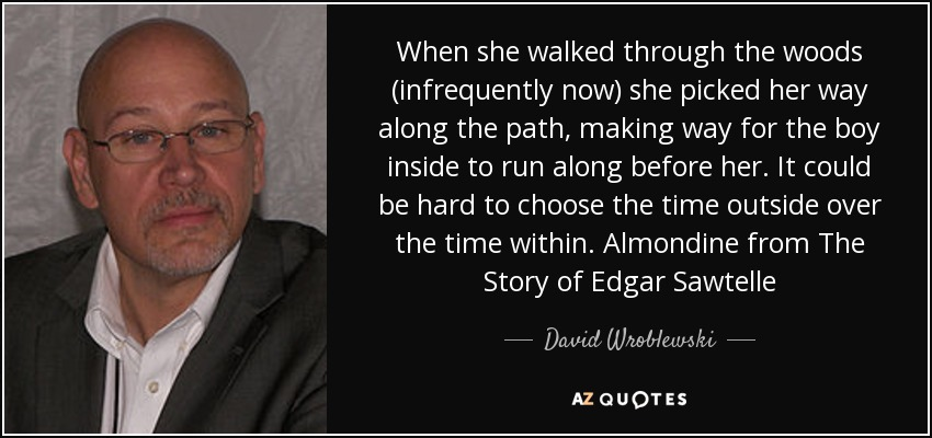 When she walked through the woods (infrequently now) she picked her way along the path, making way for the boy inside to run along before her. It could be hard to choose the time outside over the time within. Almondine from The Story of Edgar Sawtelle - David Wroblewski