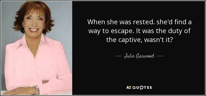 When she was rested. she'd find a way to escape. It was the duty of the captive, wasn't it? - Julie Garwood