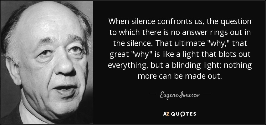When silence confronts us, the question to which there is no answer rings out in the silence. That ultimate