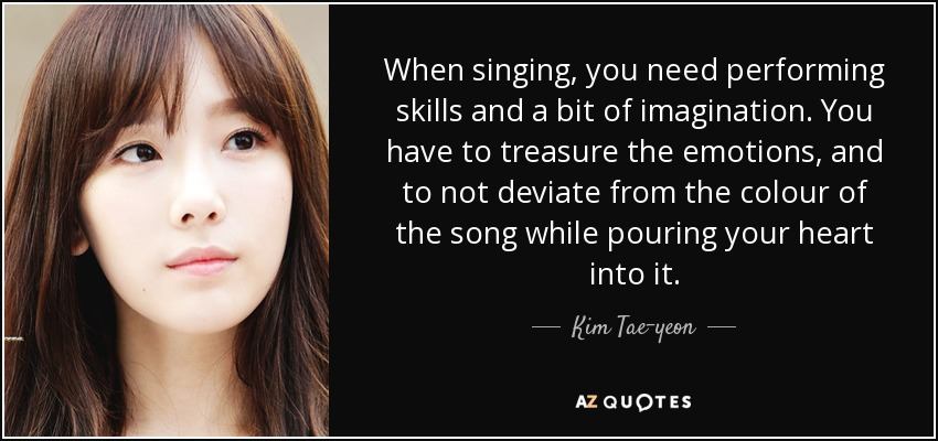 When singing, you need performing skills and a bit of imagination. You have to treasure the emotions, and to not deviate from the colour of the song while pouring your heart into it. - Kim Tae-yeon