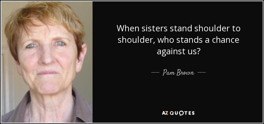 When sisters stand shoulder to shoulder, who stands a chance against us? - Pam Brown