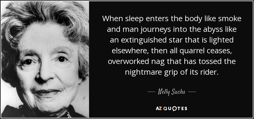 When sleep enters the body like smoke and man journeys into the abyss like an extinguished star that is lighted elsewhere, then all quarrel ceases, overworked nag that has tossed the nightmare grip of its rider. - Nelly Sachs