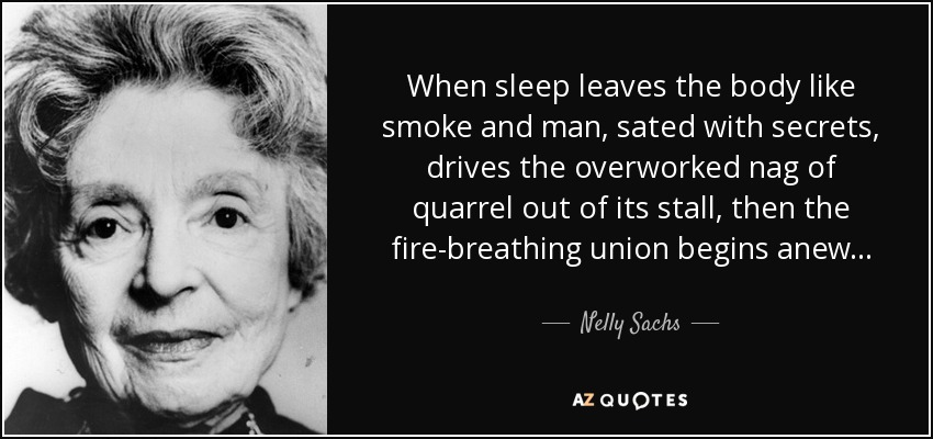 When sleep leaves the body like smoke and man, sated with secrets, drives the overworked nag of quarrel out of its stall, then the fire-breathing union begins anew . . . - Nelly Sachs