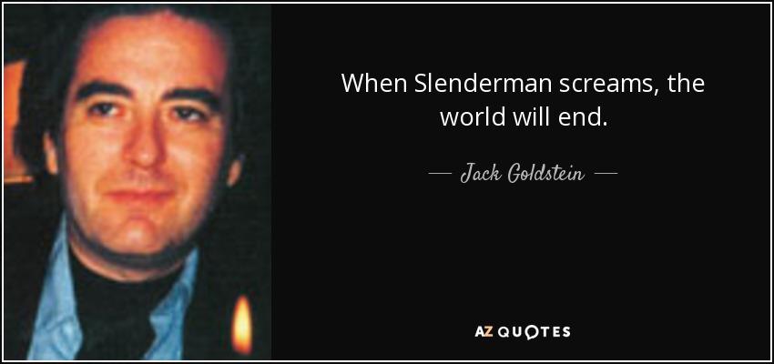 When Slenderman screams, the world will end. - Jack Goldstein