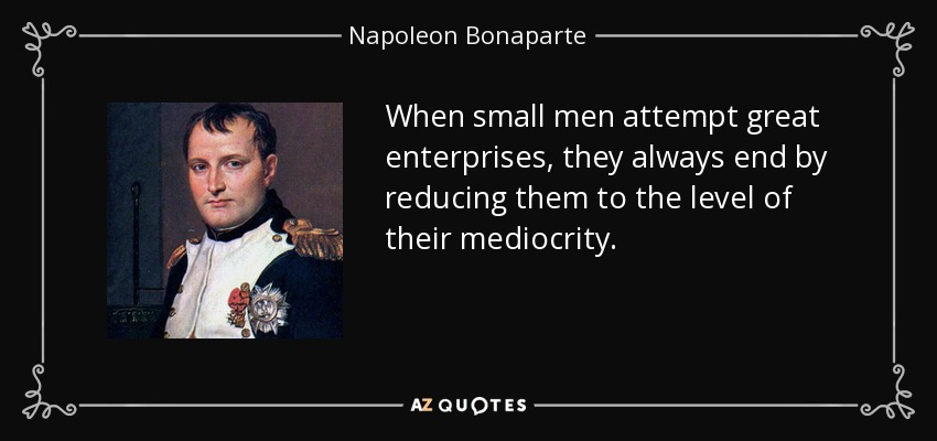 When small men attempt great enterprises, they always end by reducing them to the level of their mediocrity. - Napoleon Bonaparte