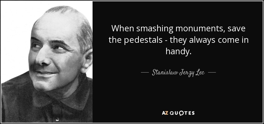 When smashing monuments, save the pedestals - they always come in handy. - Stanislaw Jerzy Lec