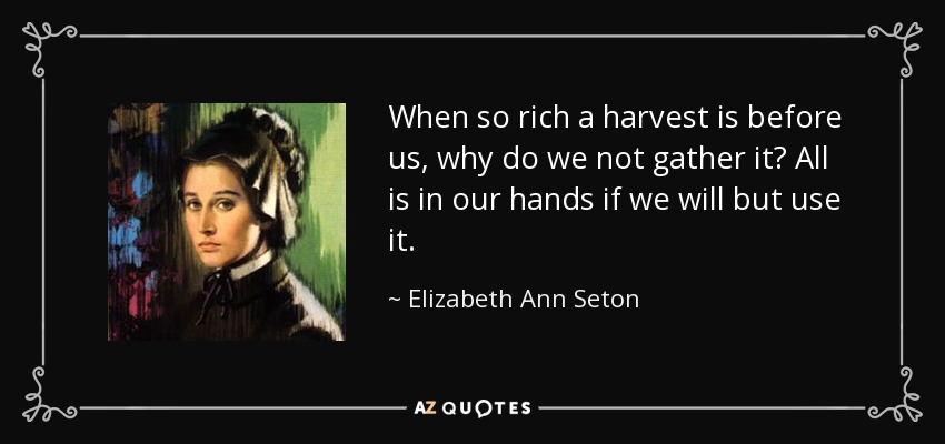 When so rich a harvest is before us, why do we not gather it? All is in our hands if we will but use it. - Elizabeth Ann Seton