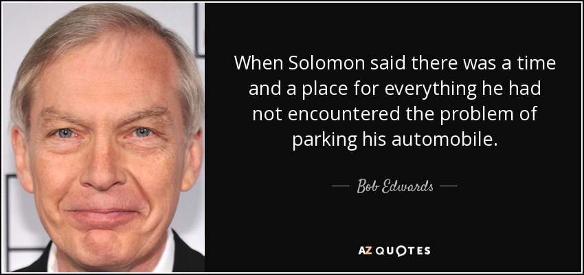 When Solomon said there was a time and a place for everything he had not encountered the problem of parking his automobile. - Bob Edwards