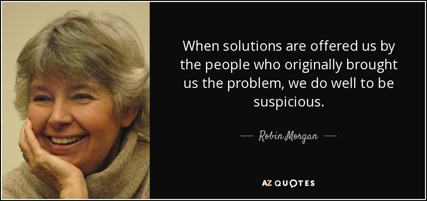 When solutions are offered us by the people who originally brought us the problem, we do well to be suspicious. - Robin Morgan