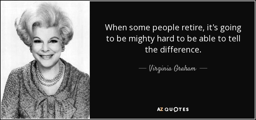 When some people retire, it's going to be mighty hard to be able to tell the difference. - Virginia Graham