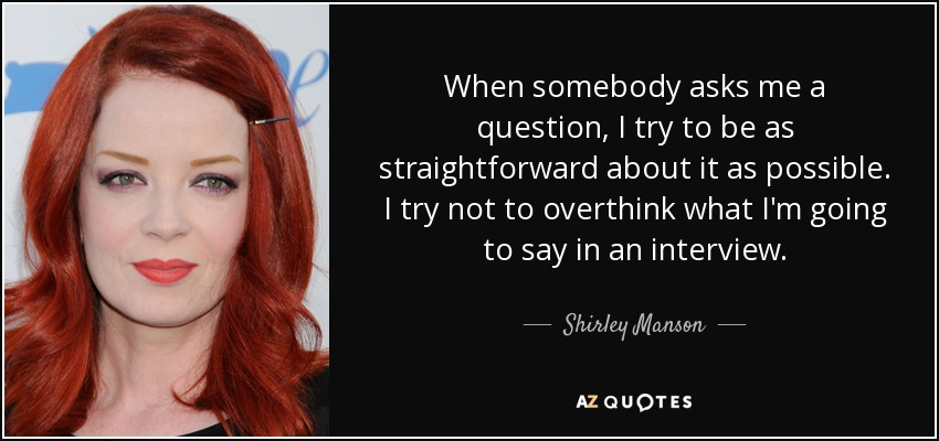 When somebody asks me a question, I try to be as straightforward about it as possible. I try not to overthink what I'm going to say in an interview. - Shirley Manson