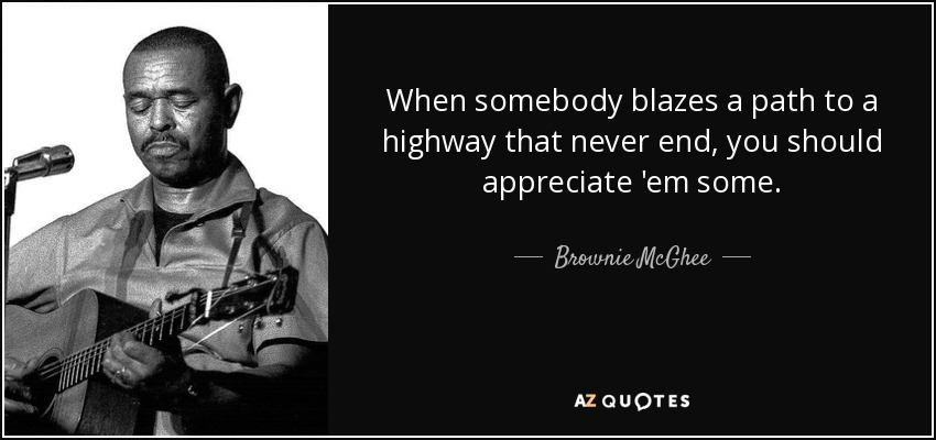 When somebody blazes a path to a highway that never end, you should appreciate 'em some. - Brownie McGhee