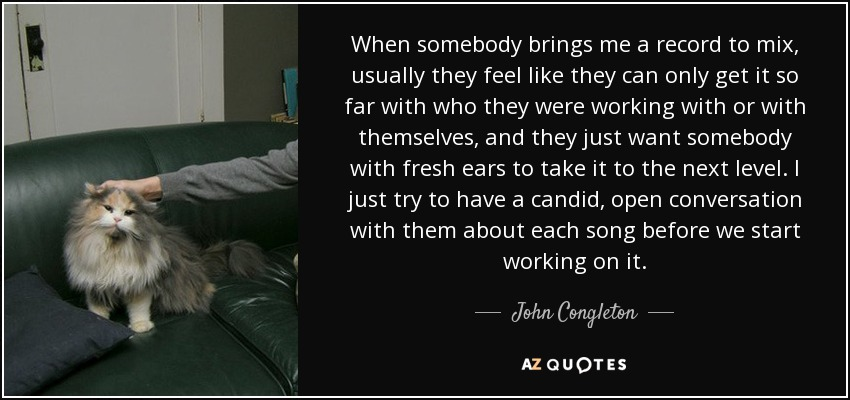 When somebody brings me a record to mix, usually they feel like they can only get it so far with who they were working with or with themselves, and they just want somebody with fresh ears to take it to the next level. I just try to have a candid, open conversation with them about each song before we start working on it. - John Congleton