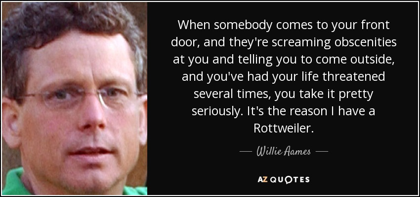 When somebody comes to your front door, and they're screaming obscenities at you and telling you to come outside, and you've had your life threatened several times, you take it pretty seriously. It's the reason I have a Rottweiler. - Willie Aames