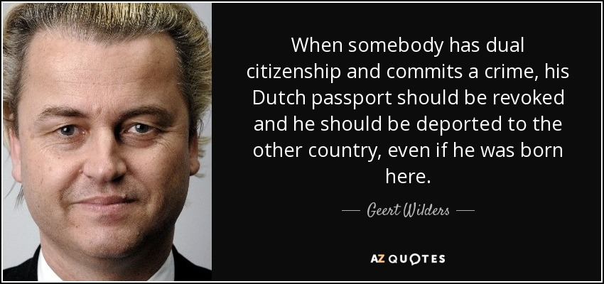 When somebody has dual citizenship and commits a crime, his Dutch passport should be revoked and he should be deported to the other country, even if he was born here. - Geert Wilders