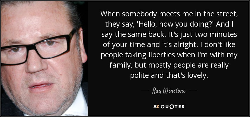 When somebody meets me in the street, they say, 'Hello, how you doing?' And I say the same back. It's just two minutes of your time and it's alright. I don't like people taking liberties when I'm with my family, but mostly people are really polite and that's lovely. - Ray Winstone